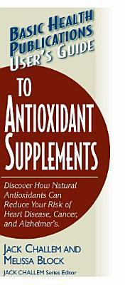 User's Guide to Antioxidant Supplements : Discover How Natural Antioxidants Can Reduce Your Risk of Heart Disease, Cancer, and Alzheimer's Disease