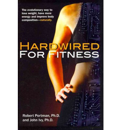 Hardwired for Fitness : The Evolutionary Way to Lose Weight, Have More Energy and Improve Body Composition - Naturally