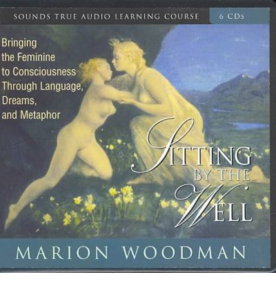 Sitting by the Well : Bringing the Feminine to Consciousness Through Language, Dreams, and Metaphor
