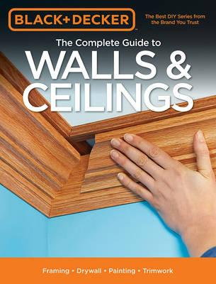 Black & Decker the Complete Guide to Walls & Ceilings : Framing - Drywall - Painting - Trimwork