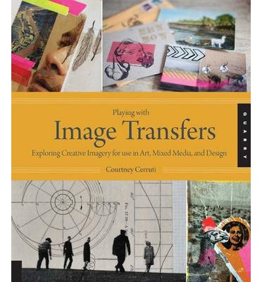 Playing with Image Transfers : Exploring Creative Imagery for Use in Art, Mixed Media, and Design