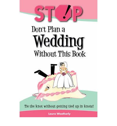 Stop! Don't Plan a Wedding Without This Book : Tie the Knot Without Getting Tied Up in Knots!
