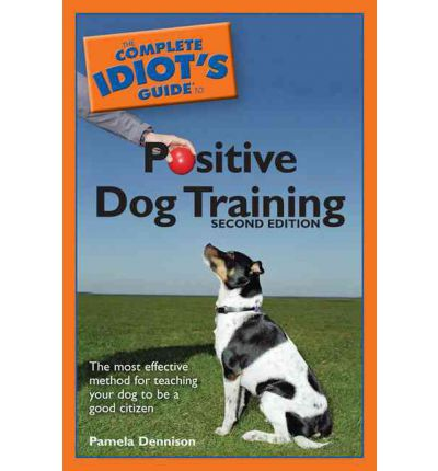 Idiot S Guide To Positive Dog Training