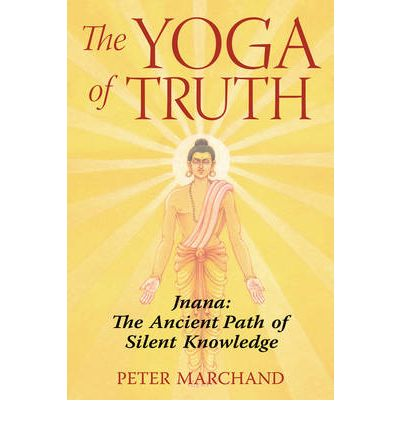 The Yoga of Truth : Jnana: The Ancient Path of Silent Knowledge