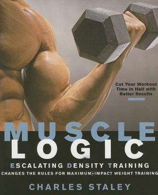 Muscle Logic : Escalating Density Training Changes the Rules for Maximum-Impact Weight Training