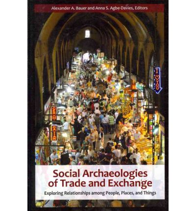 Social Archaeologies of Trade and Exchange : Exploring Relationships Among People, Places and Things