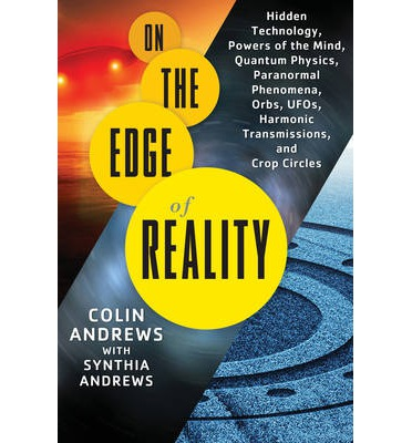 On The Edge of Reality : Hidden Technology, Powers of the Mind, Quantum Physics, Paranormal Phenomena, Orbs, UFOs, Harmonic Transmissions, and Crop Circles
