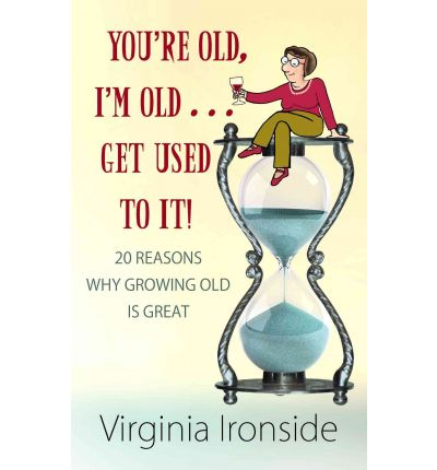 You're Old, I'm Old... Get Used to It! : 20 Reasons Why Growing Old Is Great
