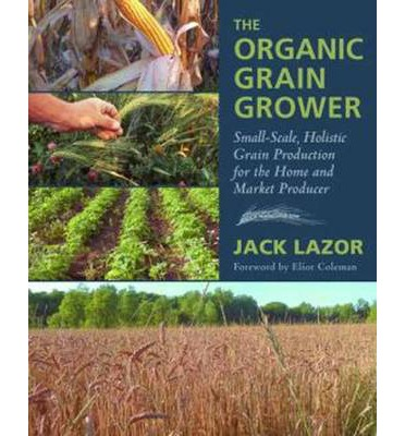 The Organic Grain Grower : Small-Scale, Holistic Grain Production for the Home and Market Producer