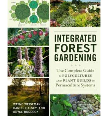 Integrated Forest Gardening : The Complete Guide to Polycultures and Plant Guilds in Permaculture Systems