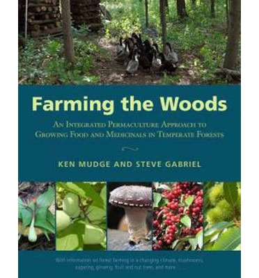 Farming the Woods : An Integrated Permaculture Approach to Growing Food and Medicinals in Temperate Forests