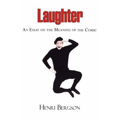 Laughter - An Essay on the Meaning of the Comic : Henri Louis Bergson ...