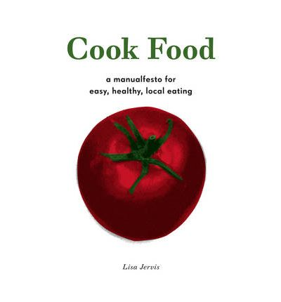 Cook Food : A Manualfesto for Easy, Healthy, Local Eating