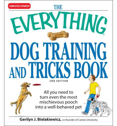 The Everything Dog Training and Tricks Book : All You Need to Turn Even the Most Mischievous Pooch Into a Well-Behaved Pet