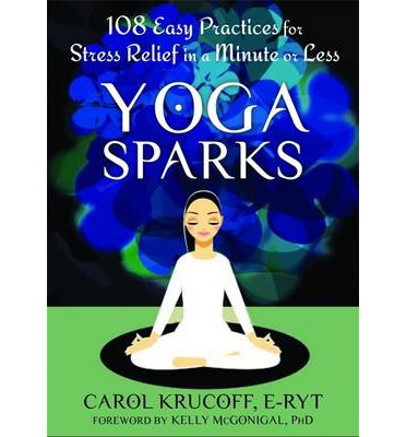 Yoga Sparks : 108 Easy Practices for Stress Relief in a Minute or Less