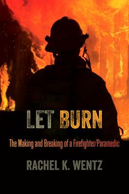 Let Burn : The Making and Breaking of a Firefighter/Paramedic