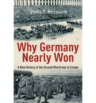 Why Germany Nearly Won : A New History of the Second World War