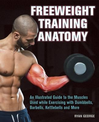 Freeweight Training Anatomy : An Illustrated Guide to the Muscles Used While Exercising with Dumbbells, Barbells, and Kettlebells and More