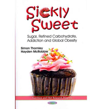 Sickly Sweet : Sugar, Refined Carbohydrate, Addiction and Global Obesity