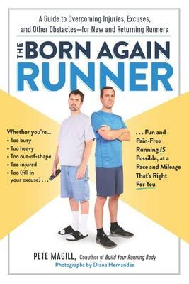 The Born Again Runner : A Guide to Overcoming Excuses, Injuries, and Other Obstacles for New and Returning Runners