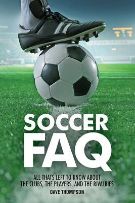 Soccer FAQ : All That's Left to Know about the Clubs, the Players, and the Rivalries