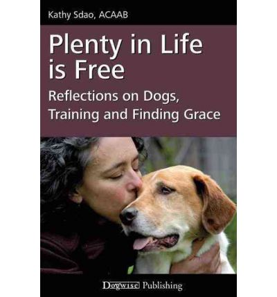 Plenty in Life Is Free : Reflections on Dogs, Training and Finding Grace