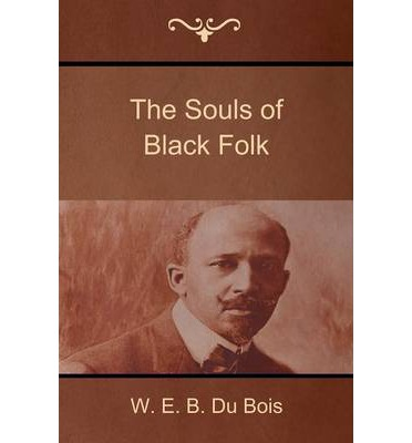 the souls of black folk by w.e.b. du bois essay W e b du bois's classic the souls of black folk is multidimensional text that resists classification because it contains a history of post-civil war race relations, sociological and.