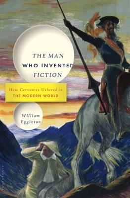 The Man Who Invented Fiction : How Cervantes Ushered in the Modern World