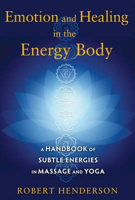 Emotion and Healing in the Energy Body : A Handbook of Subtle Energies in Massage and Yoga