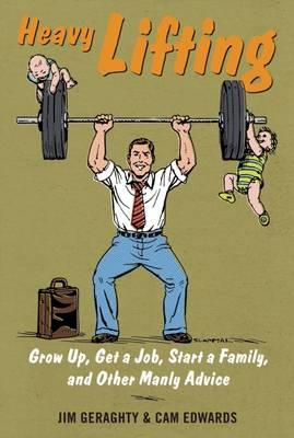 Heavy Lifting : Grow Up, Get a Job, Raise a Family, and Other Manly Advice
