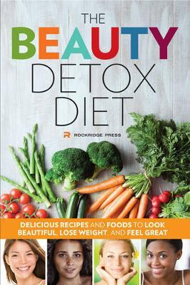 The Beauty Detox Diet : Delicious Recipes and Foods to Look Beautiful, Lose Weight, and Feel Great