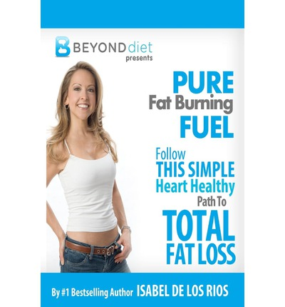 Pure Fat Burning Fuel : Follow This Simple, Heart Healthy Path to Total Fat Loss (the Beyond Diet)