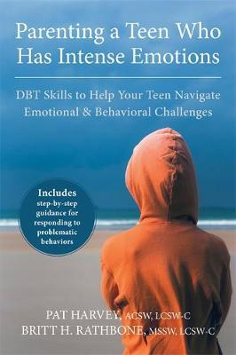Parenting a Teen Who Has Intense Emotions : DBT Skills to Help Your Teen Navigate Emotional and Behavioral Challenges