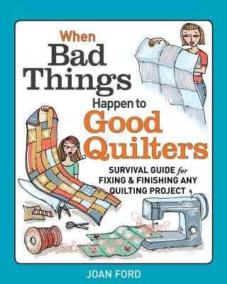 When Bad Things Happen to Good Quilters : Survival Guide for Fixing and Finishing Any Quilting Projects