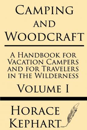 Camping and Woodcraft : A Handbook for Vacation Campers and for Travelers in the Wilderness (Volume I)