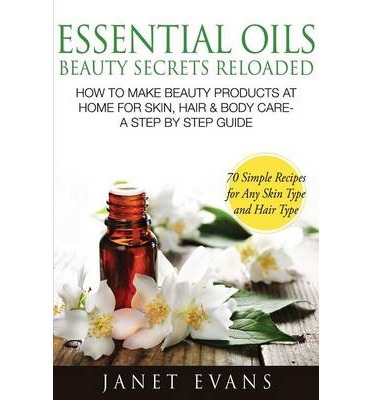 Essential Oils Beauty Secrets Reloaded : How to Make Beauty Products at Home for Skin, Hair & Body Care -A Step by Step Guide & 70 Simple Recipes for a