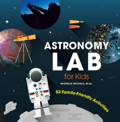 Astronomy Lab for Kids : 52 Family-Friendly Activities