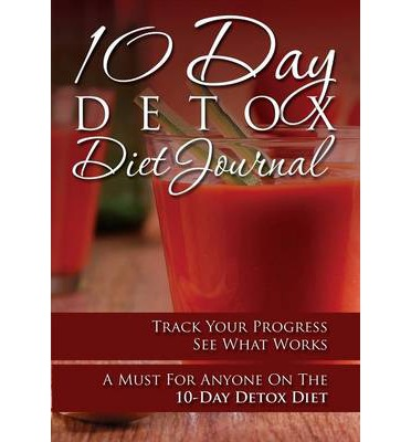 10-Day Detox Diet Journal : Track Your Progress See What Works: A Must for Anyone on the 10-Day Detox Diet