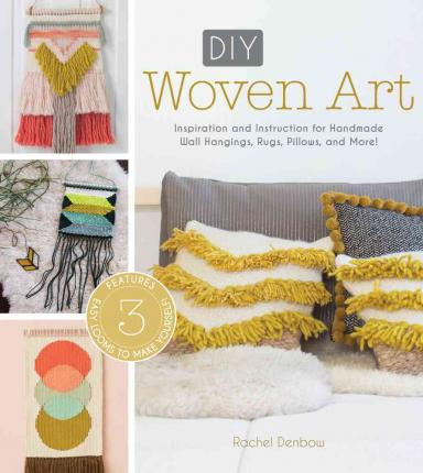DIY Woven Art : Inspiration and Instruction for Handmade Wall Hangings, Rugs, Pillows and More!