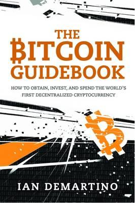 The Bitcoin Guidebook : How to Obtain, Invest, and Spend the World's First Decentralized Cryptocurrency