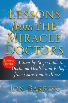 Lessons from the Miracle Doctors : A Step-By-Step Guide to Optimum Health and Relief from Catastrophic Illness