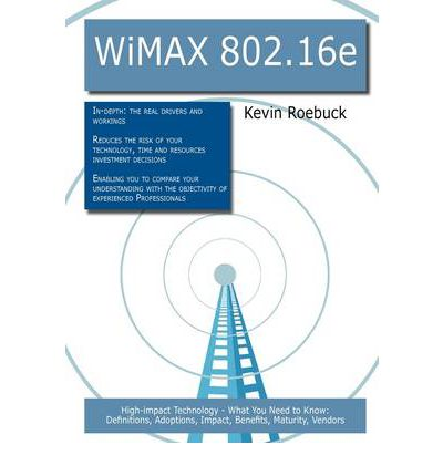 Wimax 802.16e : High-Impact Technology - What You Need to Know: Definitions, Adoptions, Impact, Benefits, Maturity, Vendors