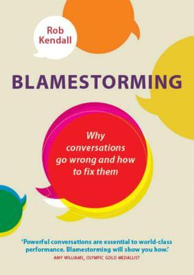Blamestorming : Why Conversations Go Wrong and How to Fix Them