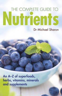 The Complete Guide to Nutrients : A User's Guide to Foods, Herbs, Vitamins and Minerals