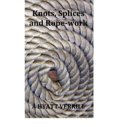 Knots, Splices and Rope-Work (Fully Illustrated)
