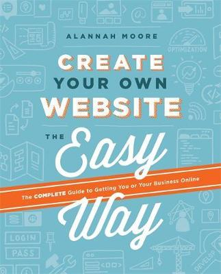 Create Your Own Website the Easy Way: The No Sweat Guide to Getting You or Your Business Onlin