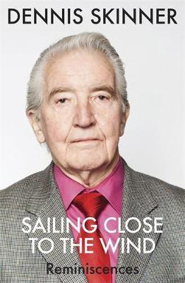 Sailing Close to the Wind : Dennis Skinner : 9781782061564