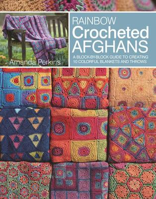Rainbow Crocheted Afghans : A Block-By-Block Guide to Creating Colorful Blankets and Throws