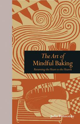 The Art of Mindful Baking : Returning the Heart to the Hearth