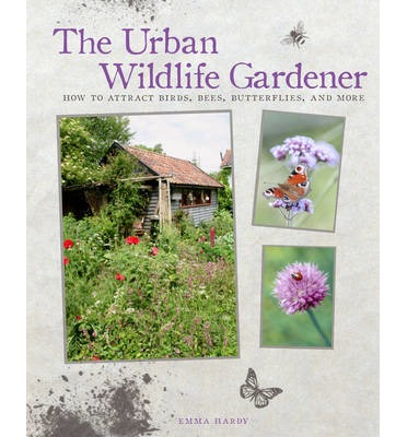 The Urban Wildlife Gardener : How to Attract Birds, Bees, Butterflies, and More